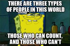 Dont You Squidward | THERE ARE THREE TYPES OF PEOPLE IN THIS WORLD THOSE WHO CAN COUNT, AND THOSE WHO CAN'T | image tagged in memes,dont you squidward | made w/ Imgflip meme maker