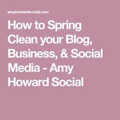 How to Spring Clean your Blog, Business, & Social Media - Amy Howard Social