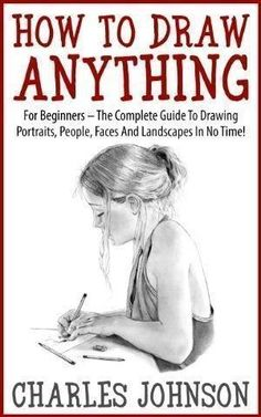 How To Draw Anything: For Beginners - The Complete Guide To Drawing Portraits, People, Faces And Landscapes In No Time! (Drawing Books, Drawing Techniques, Pencil Drawing) by erin #drawingtechniques #drawingpeople #drawingfaces #pencildrawings