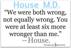 """We were both wrong, not equally wrong. You were at least six more wronger than me."" Dr. Gregory House; House MD quotes"