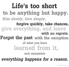 Life's too short to be anything but happy.  Kiss slowly, love deeply, forgive quickly, take chances, give everythin, and leave with no regrets.  Forget the past with the exception of what you have learned from it, and remember everything happens for a reason.