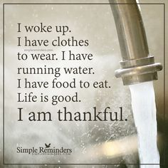 I am thankful I woke up. I have clothes to wear. I have running water. I have food to eat. Life is good. I am thankful. — Unknown Author