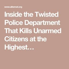 Inside the Twisted Police Department That Kills Unarmed Citizens at the Highest…