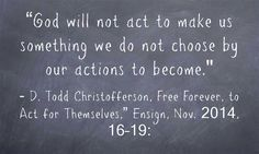 """God will not act to make us something we do not choose by our actions to become (Free Forever, to Act for Themselves,"""" Ensign, Nov. 2014, 16–19: Ask yourself: Why does Heavenly Father want me to take personal responsibility for my life? Am I acting or being acted upon? learn and put into practice principles of faith, education, hard work, and trust in the Lord. Accepting and living these principles will help you to receive the temporal blessings promised by the Lord…"""