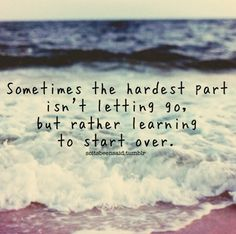 Quote Quotes Quoted Quotation Quotations sometimes the hardest part isn't letting go but rather learning to start over hope motivation inspiration life