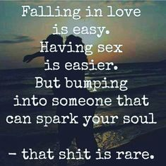 Falling in love is easy. Having sex is easier. But bumping into someone that can spark you soul- that shit is rare.