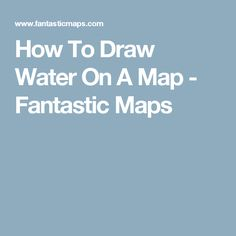 How To Draw Water On A Map - Fantastic Maps