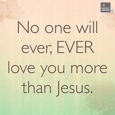 No one will ever Ever love you more than Jesus