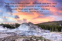 """Keep close to Nature's heart... and break clear away, once in awhile, and climb a mountain or spend a week in the woods. Wash your spirit clean."" -John Muir  April 21, 1838 – December 24, 1914"