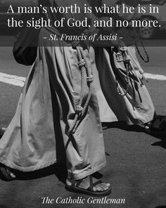 """""""A man's worth is what he is in the sight of God, and no more."""" St. Francis of Assisi"""