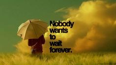 Nobody wants to wait forever
