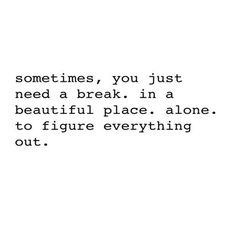 Sometimes, you just need a break, in a beautiful place, alone to figure everything out.