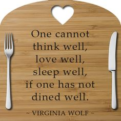 One cannot think well, love well, sleep well, if one has not dined well. ~Virginia Wolf
