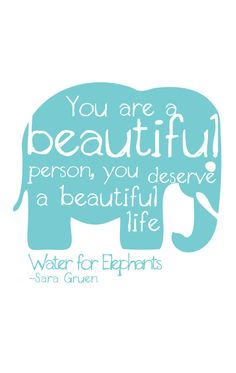 Water for Elephants quote-- You are a beautiful person, you deserve a beautiful life!
