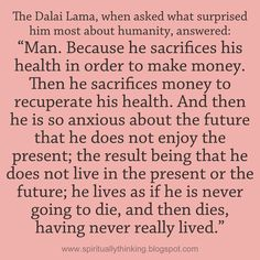 "The Dalai Lama, when asked what surprised him most about humanity, answered: ""Man. Because he sacrifices his health in order to make money. Then he sacrifices money to recuperate his health. And then he is so anxious about the future that he does not enjoy the present; the result being that he does not live in the present or the future; he lives as if he is never going to die, and then dies, having never really lived."""