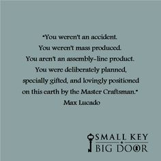 """""""You weren't an accident. You weren't mass produced. You aren't an assembly-line product. You were deliberately planned, specially gifted, and lovingly positioned on this earth by the Master Craftsman."""" Max Lucado"""