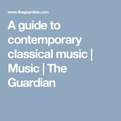 A guide to contemporary classical music | Music | The Guardian