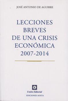 Lecciones breves de una crisis económica, 2007-2014 / José Antonio de Aguirre