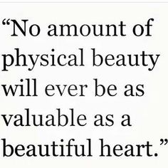 No amount of physical beauty will ever be as valuable as a beautiful heart.