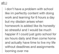 Yeah this is very true for me too. If I didn't have that extra homework I'd be fine with school. It's homework that stresses me out the most. I would even say extra school hours and no homework, I'm fine with that. My Tumblr, Tumblr Posts, The Words, I Hate School, Hate School Quotes, School Life, Middle School, Haha, Describe Me