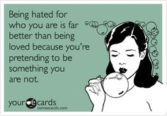 Being hated for who you are is far better than being loved because you're pretending to be something you are not.