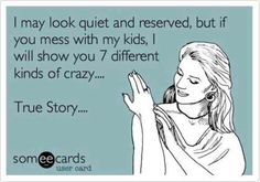 Don't ever mess with my kids- I love it when I hear my mum  say this:)
