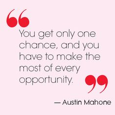 """""""You only get one change, and you have to make the most of every opportunity."""" - Austin Mahone"""