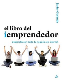 El libro del iEmprendedor : desarrolla con éxito tu negocio en Internet / Javier Gosende Grela (2011)