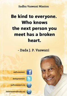 Be kind to everyone. Who knows the next person you meet has a broken heart. - Dada J. P. Vaswani #dadajpvaswani #quotes
