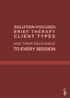 Solution-Focused Brief Therapy Client Types, and Their Relevance To Every Session