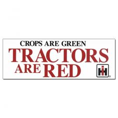 Case IH Bumper Sticker Crops Are Green. Tractors Are Red. For my sister in law  :-)