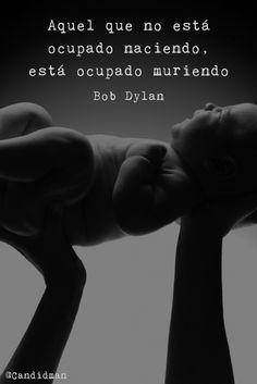 """""""Aquel que no está #Ocupado #Naciendo, está ocupado #Muriendo"""". #BobDylan #FrasesCelebres #Nacimiento #Muerte @candidman"""