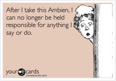 After I take this Ambien, I can no longer be held responsible for anything I say or do.