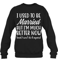 I Used To Be Married But I'm Much Better Now Funny Shirts Funny Mugs Funny T Shirts For Woman And Man Funny Sweaters, Funny Sweatshirts, Funny Shirts, Funny Phone Cases, Sarcastic Shirts, Funny Outfits, Funny Mugs, Sweater Fashion, Cool Shirts