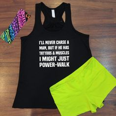 I'll never chase a man, but if he has tattoos and muscles I might just power walk.  Tattoos and muscles are sexy!  Funny workout tanks for women