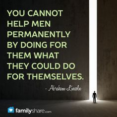 You cannot help men permanently by doing for them what they could do for themselves. - Abraham Lincoln