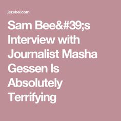 Sam Bee's Interview with Journalist Masha Gessen Is Absolutely Terrifying