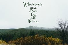 """""""Wherever you are, be all there.""""  This is one we need to plaster all over the house."""