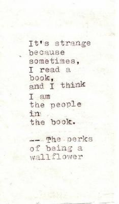 """It's strange because sometimes, I read a book, and I think I am the people in the book."" --The Perks Of Being A Wallflower"