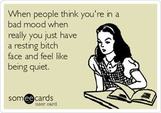 Image from http://cdn.someecards.com/someecards/usercards/when-people-think-youre-in-a-bad-mood-when-really-you-just-have-a-resting-bitch-face-and-feel-like-being-quiet--91616.png.