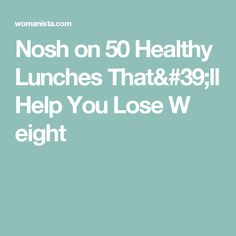 Nosh on 50 Healthy Lunches That'll Help You Lose W eight