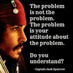 """The problem is your attitude about the problem."" ~~Capt. Jack Sparrow"