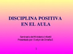 DISCIPLINA POSITIVA EN EL AULA DISCIPLINA POSITIVA EN EL AULA Seminario de Ministerio Infantil Presentado por: Evelyn de Omaña.E Seminario de Ministerio.