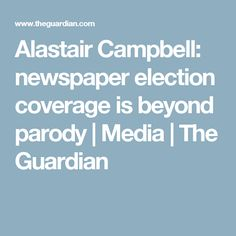 Alastair Campbell: newspaper election coverage is beyond parody | Media | The Guardian