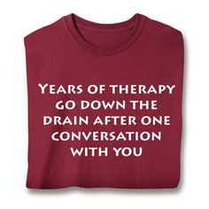 LOL - YEARS OF THERAPY GO DOWN THE DRAIN AFTER ONE CONVERSATION WITH YOU SHIRT
