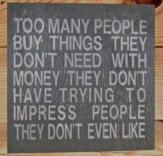 Too many people buy things they don't need with money they don't have trying to impress people they don't even like. - Will Smith