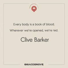 Every body is a book of blood; wherever we're opened, we're red. - Clive Barker