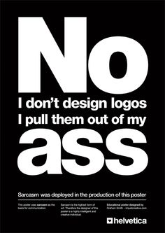 No I don't design logos I pull them out of my ass - SO TRUE!