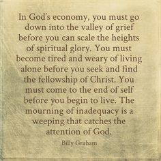 In God's economy, you must go down into the valley of grief before you can scale the heights of spiritual glory. You must become tired and weary of living alone before you seek and find the fellowship of Christ. You must come to the end of self before you begin to live. The mourning of inadequacy is a weeping that catches the attention of God. - Billy Graham