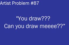 artist problem: just because I draw doesn't mean I'm going to draw you!! That'd just be weird anyways